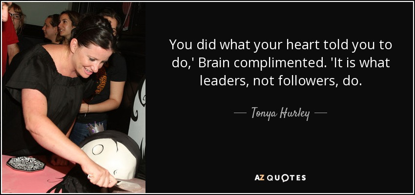 You did what your heart told you to do,' Brain complimented. 'It is what leaders, not followers, do. - Tonya Hurley