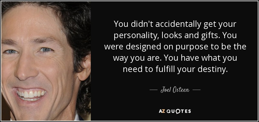 You didn't accidentally get your personality, looks and gifts. You were designed on purpose to be the way you are. You have what you need to fulfill your destiny. - Joel Osteen