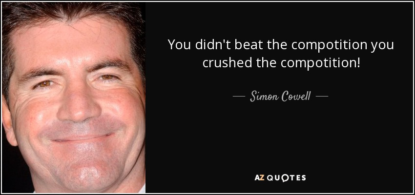 You didn't beat the compotition you crushed the compotition! - Simon Cowell