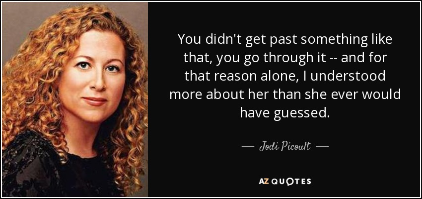 You didn't get past something like that, you go through it -- and for that reason alone, I understood more about her than she ever would have guessed. - Jodi Picoult