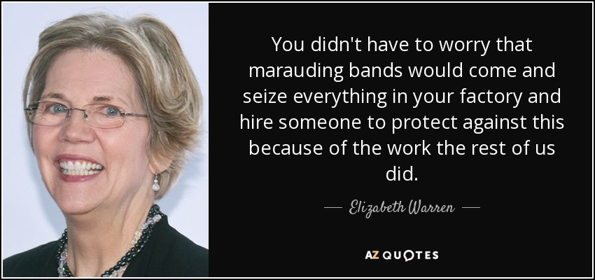 You didn't have to worry that marauding bands would come and seize everything in your factory and hire someone to protect against this because of the work the rest of us did. - Elizabeth Warren