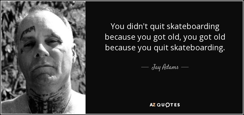 https://www.azquotes.com/picture-quotes/quote-you-didn-t-quit-skateboarding-because-you-got-old-you-got-old-because-you-quit-skateboarding-jay-adams-87-40-95.jpg
