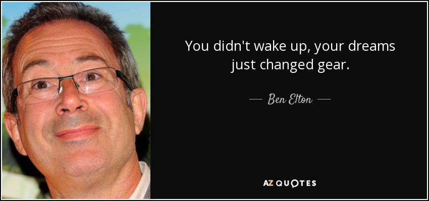 You didn't wake up, your dreams just changed gear. - Ben Elton