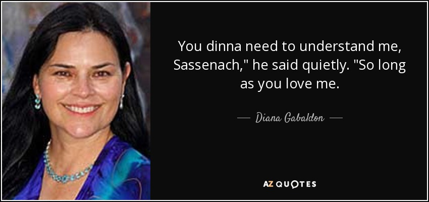 You dinna need to understand me, Sassenach,