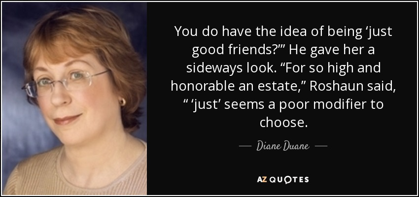 "You do have the idea of being 'just good friends?'"" He gave her a sideways look. ""For so high and honorable an estate,"" Roshaun said, "" 'just' seems a poor modifier to choose. - Diane Duane"