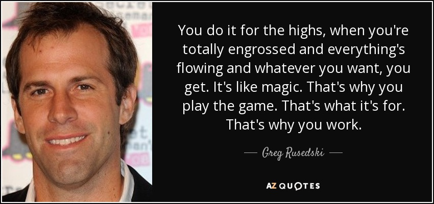You do it for the highs, when you're totally engrossed and everything's flowing and whatever you want, you get. It's like magic. That's why you play the game. That's what it's for. That's why you work. - Greg Rusedski