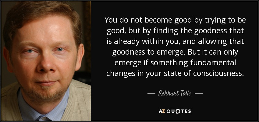 You do not become good by trying to be good, but by finding the goodness that is already within you, and allowing that goodness to emerge. But it can only emerge if something fundamental changes in your state of consciousness. - Eckhart Tolle
