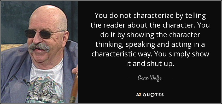 You do not characterize by telling the reader about the character. You do it by showing the character thinking, speaking and acting in a characteristic way. You simply show it and shut up. - Gene Wolfe