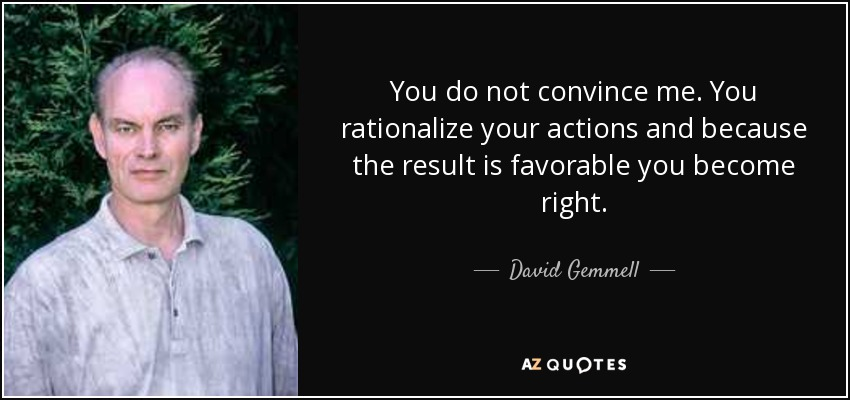 You do not convince me. You rationalize your actions and because the result is favorable you become right. - David Gemmell