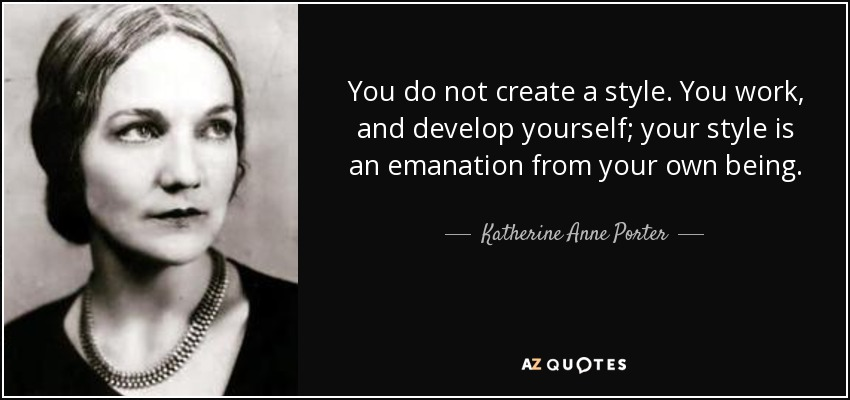You do not create a style. You work, and develop yourself; your style is an emanation from your own being. - Katherine Anne Porter
