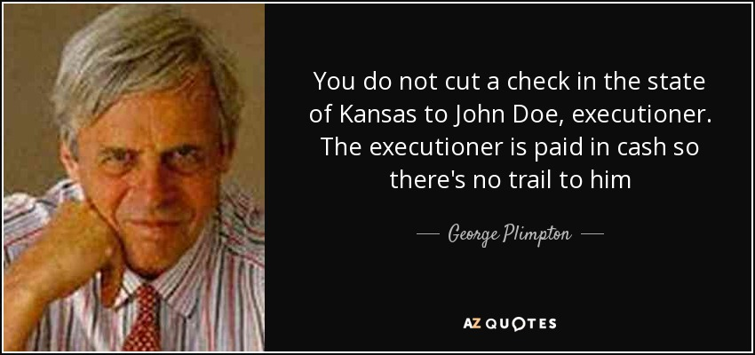 You do not cut a check in the state of Kansas to John Doe, executioner. The executioner is paid in cash so there's no trail to him - George Plimpton