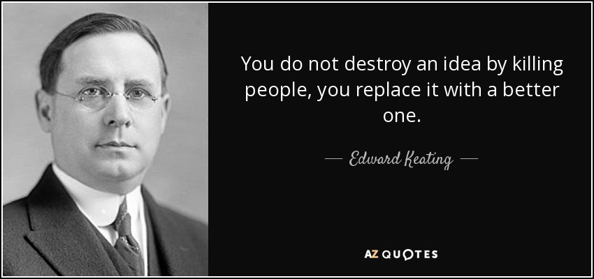 You do not destroy an idea by killing people, you replace it with a better one. - Edward Keating