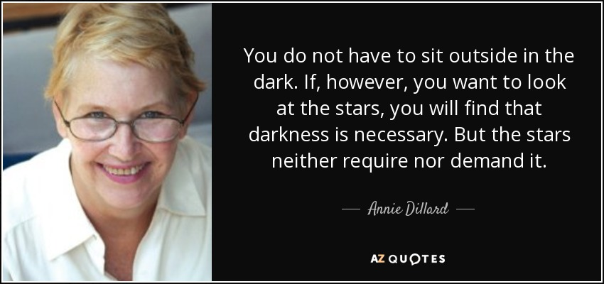 You do not have to sit outside in the dark. If, however, you want to look at the stars, you will find that darkness is necessary. But the stars neither require nor demand it. - Annie Dillard