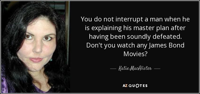 You do not interrupt a man when he is explaining his master plan after having been soundly defeated. Don't you watch any James Bond Movies? - Katie MacAlister