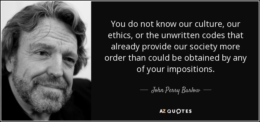 You do not know our culture, our ethics, or the unwritten codes that already provide our society more order than could be obtained by any of your impositions. - John Perry Barlow
