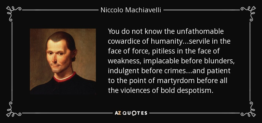You do not know the unfathomable cowardice of humanity...servile in the face of force, pitiless in the face of weakness, implacable before blunders, indulgent before crimes...and patient to the point of martyrdom before all the violences of bold despotism. - Niccolo Machiavelli