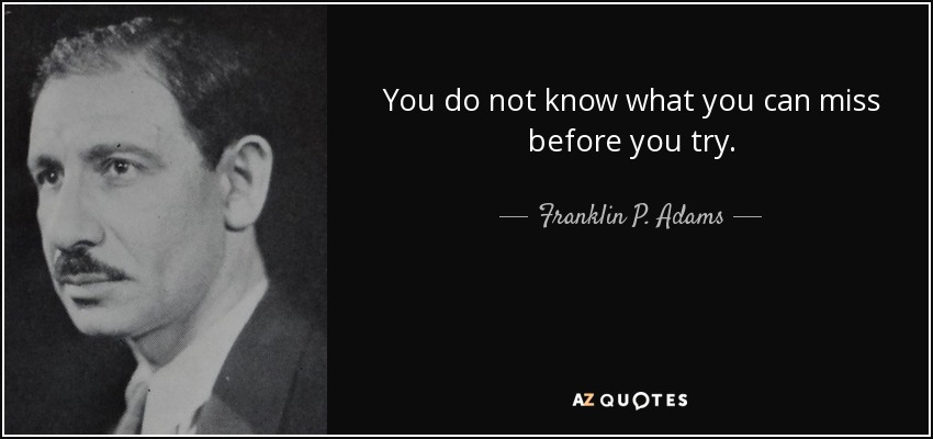 You do not know what you can miss before you try. - Franklin P. Adams