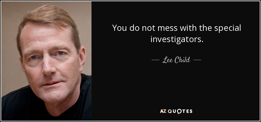 You do not mess with the special investigators. - Lee Child
