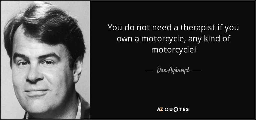 You do not need a therapist if you own a motorcycle, any kind of motorcycle! - Dan Aykroyd