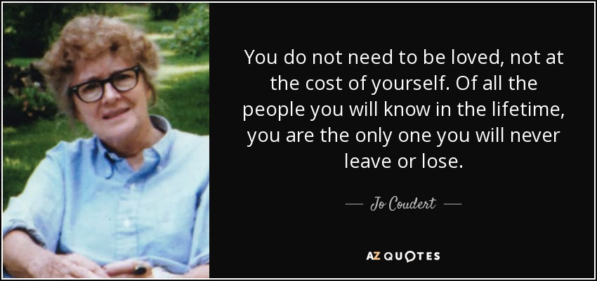 You do not need to be loved, not at the cost of yourself. Of all the people you will know in the lifetime, you are the only one you will never leave or lose. - Jo Coudert