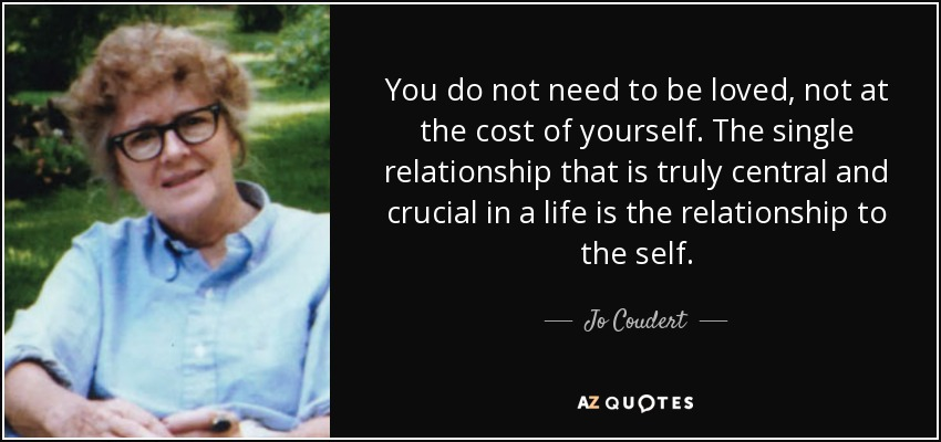 You do not need to be loved, not at the cost of yourself. The single relationship that is truly central and crucial in a life is the relationship to the self. - Jo Coudert