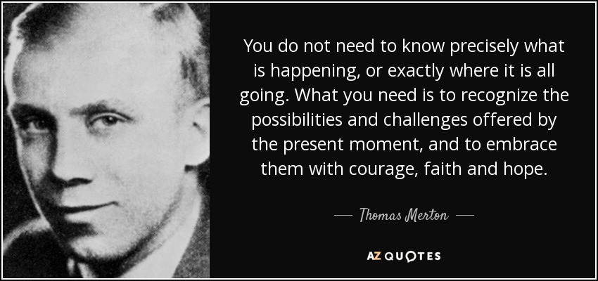 You do not need to know precisely what is happening, or exactly where it is all going. What you need is to recognize the possibilities and challenges offered by the present moment, and to embrace them with courage, faith and hope. - Thomas Merton