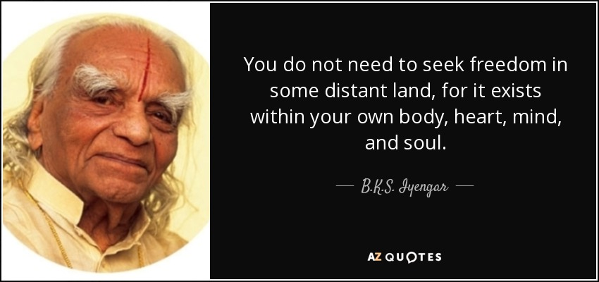 You do not need to seek freedom in some distant land, for it exists within your own body, heart, mind, and soul. - B.K.S. Iyengar