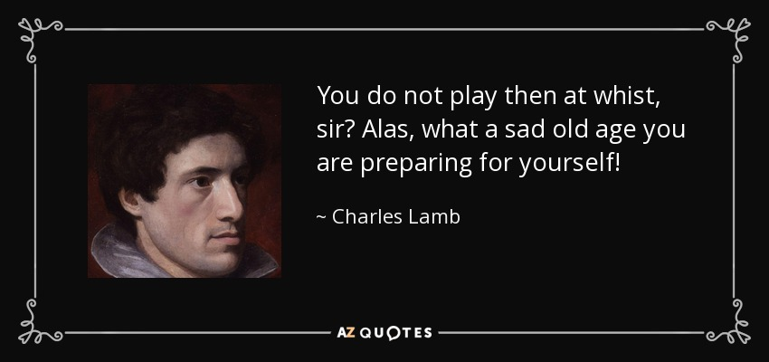You do not play then at whist, sir? Alas, what a sad old age you are preparing for yourself! - Charles Lamb