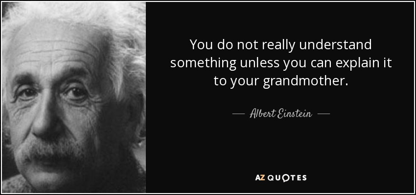 You do not really understand something unless you can explain it to your grandmother. - Albert Einstein