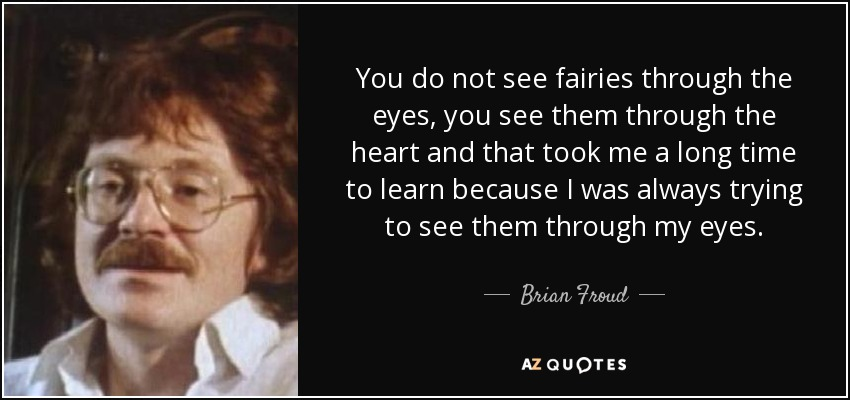 You do not see fairies through the eyes, you see them through the heart and that took me a long time to learn because I was always trying to see them through my eyes. - Brian Froud