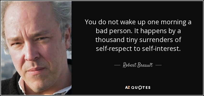 You do not wake up one morning a bad person. It happens by a thousand tiny surrenders of self-respect to self-interest. - Robert Breault
