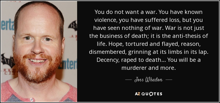 You do not want a war. You have known violence, you have suffered loss, but you have seen nothing of war. War is not just the business of death; it is the anti-thesis of life. Hope, tortured and flayed, reason, dismembered, grinning at its limbs in its lap. Decency, raped to death... You will be a murderer and more. - Joss Whedon