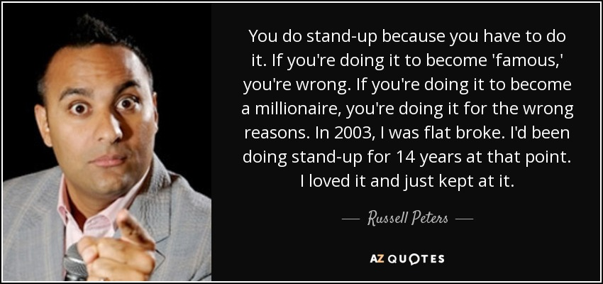 You do stand-up because you have to do it. If you're doing it to become 'famous,' you're wrong. If you're doing it to become a millionaire, you're doing it for the wrong reasons. In 2003, I was flat broke. I'd been doing stand-up for 14 years at that point. I loved it and just kept at it. - Russell Peters