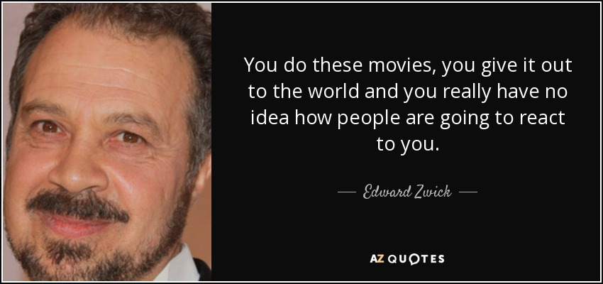 You do these movies, you give it out to the world and you really have no idea how people are going to react to you. - Edward Zwick