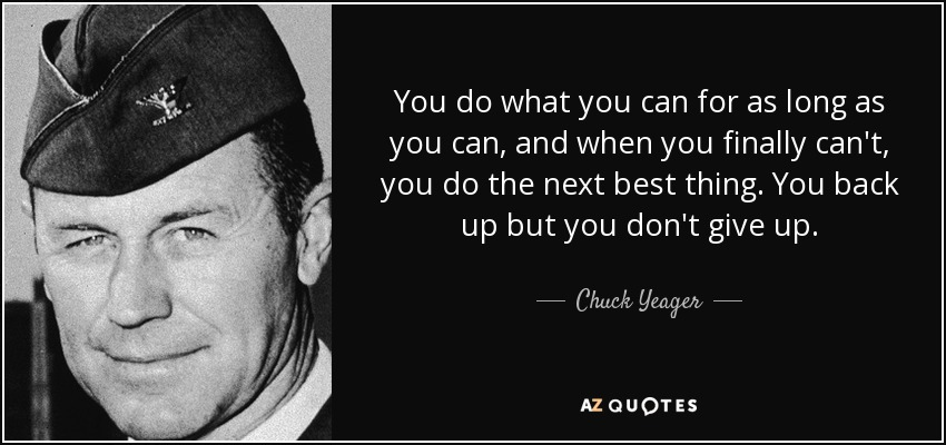 You do what you can for as long as you can, and when you finally can't, you do the next best thing. You back up but you don't give up. - Chuck Yeager