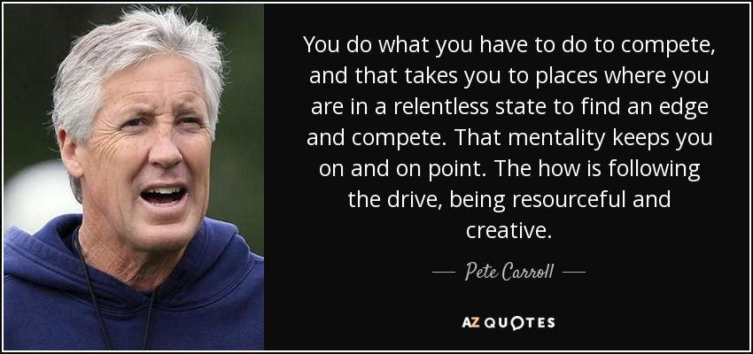 You do what you have to do to compete, and that takes you to places where you are in a relentless state to find an edge and compete. That mentality keeps you on and on point. The how is following the drive, being resourceful and creative. - Pete Carroll