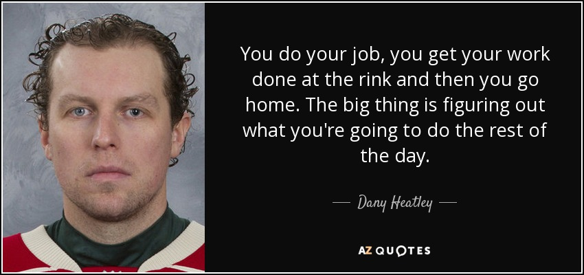 You do your job, you get your work done at the rink and then you go home. The big thing is figuring out what you're going to do the rest of the day. - Dany Heatley