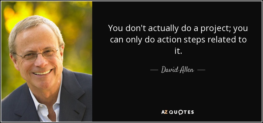 You don't actually do a project; you can only do action steps related to it. - David Allen