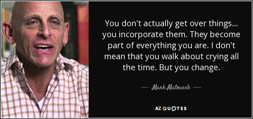 You don't actually get over things… you incorporate them. They become part of everything you are. I don't mean that you walk about crying all the time. But you change. - Mark Matousek