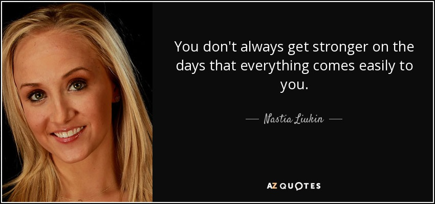 You don't always get stronger on the days that everything comes easily to you. - Nastia Liukin