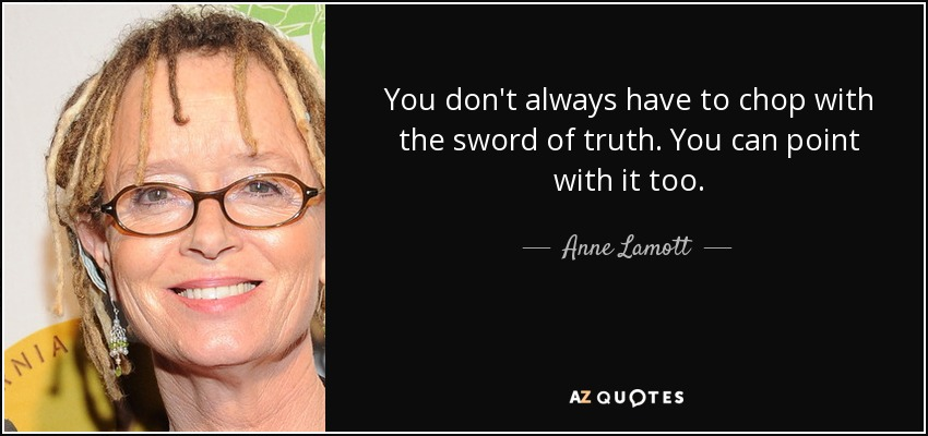 You don't always have to chop with the sword of truth. You can point with it too. - Anne Lamott