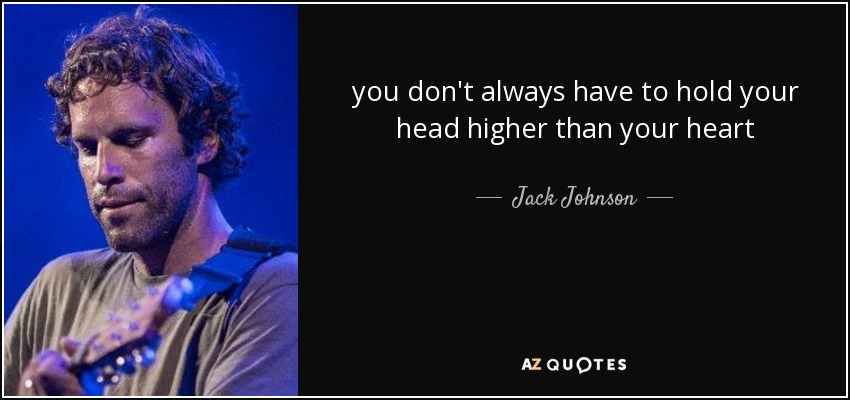 you don't always have to hold your head higher than your heart - Jack Johnson