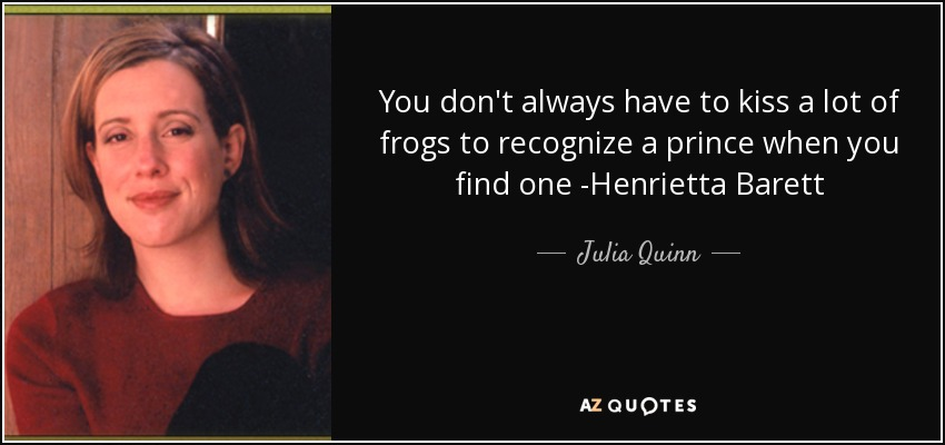 You don't always have to kiss a lot of frogs to recognize a prince when you find one -Henrietta Barett - Julia Quinn
