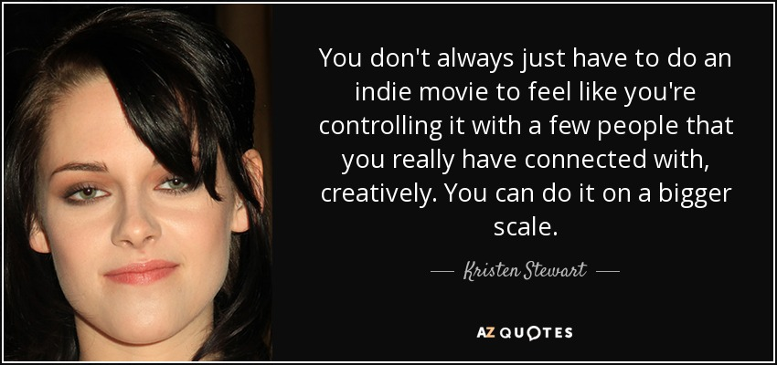 You don't always just have to do an indie movie to feel like you're controlling it with a few people that you really have connected with, creatively. You can do it on a bigger scale. - Kristen Stewart