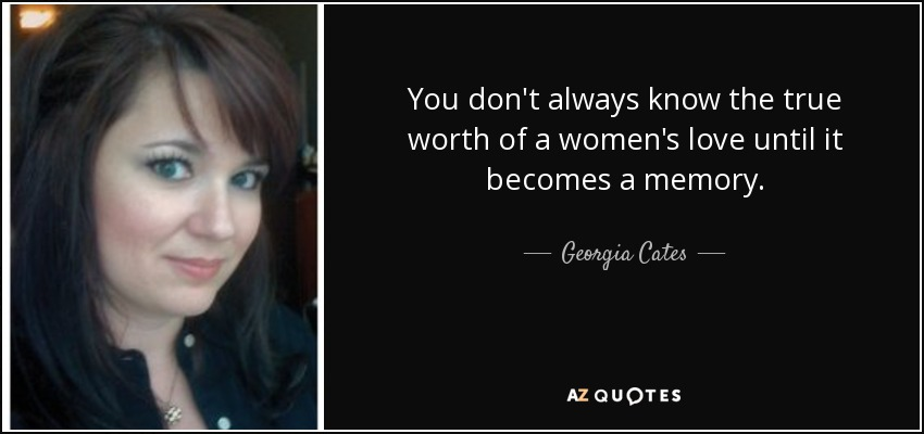 You don't always know the true worth of a women's love until it becomes a memory. - Georgia Cates
