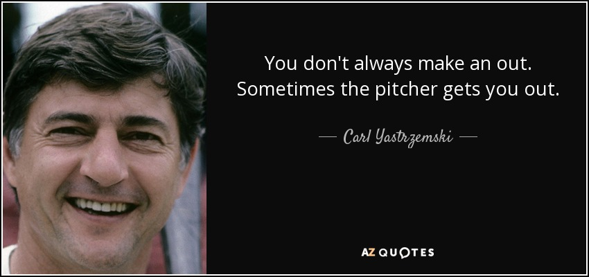 You don't always make an out. Sometimes the pitcher gets you out. - Carl Yastrzemski