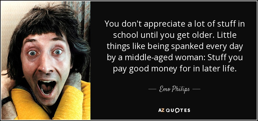You don't appreciate a lot of stuff in school until you get older. Little things like being spanked every day by a middle-aged woman: Stuff you pay good money for in later life. - Emo Philips