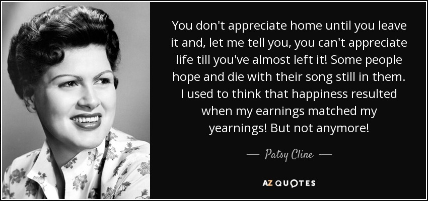 You don't appreciate home until you leave it and, let me tell you, you can't appreciate life till you've almost left it! Some people hope and die with their song still in them. I used to think that happiness resulted when my earnings matched my yearnings! But not anymore! - Patsy Cline