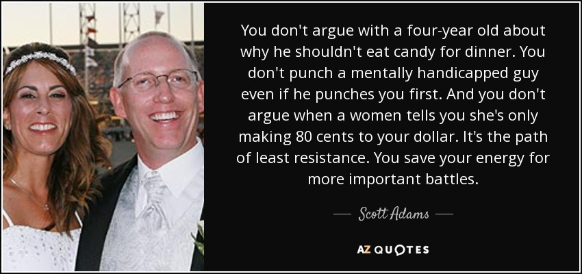 You don't argue with a four-year old about why he shouldn't eat candy for dinner. You don't punch a mentally handicapped guy even if he punches you first. And you don't argue when a women tells you she's only making 80 cents to your dollar. It's the path of least resistance. You save your energy for more important battles. - Scott Adams