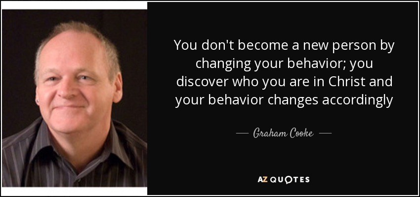 Graham Cooke Quote: You Dont Become A New Person By Changing Your Behavi.